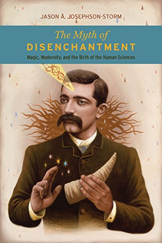 The Myth of Disenchantment: Magic, Modernity, and the Birth of the Human Sciences by [Jason Ananda Josephson Storm]
