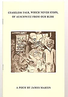 CEASELESS TALK, WHICH NEVER STOPS, OF AUSCHWITZ FROM OUR BLISS: A POEM
