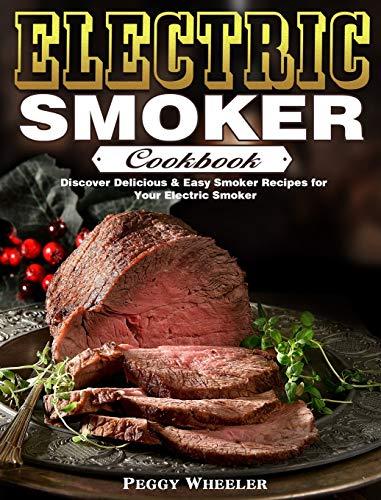 Electric Smoker Cookbook: Discover Delicious & Easy Smoker Recipes for Your Electric Smoker