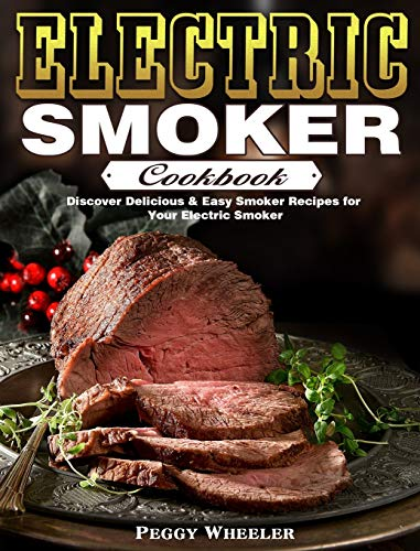 Electric Smoker Cookbook: Discover Delicious & Easy Smoker Recipes for Your Electric Smoker