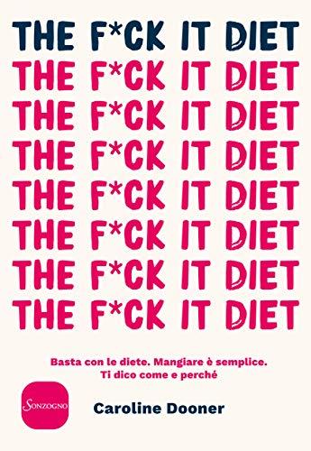 The F*ck It Diet: Basta con le diete. Mangiare è semplice. Ti dico come e perché