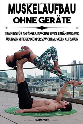 Muskelaufbau ohne Geräte: Training für Anfänger, durch gesunde Ernährung und Übungen mit Eigenkörpergewicht Muskeln aufbauen
