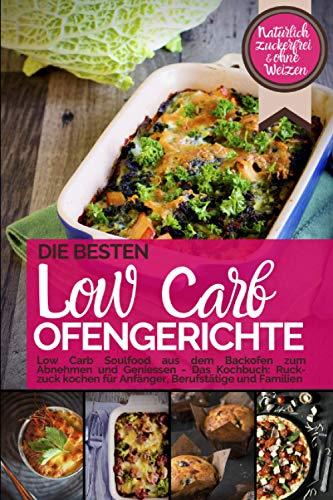 Die besten LOW CARB OFENGERICHTE Low Carb Soulfood aus dem Backofen zum Abnehmen und Geniessen: DAS KOCHBUCH Ruck-zuck kochen für Anfänger, Berufstätige & Familien. Natürlich zuckerfrei & ohne Weizen