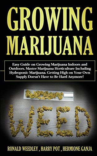 Growing Marijuana: Easy Guide on Growing Marijuana Indoors and Outdoors. Master Marijuana Horticulture Including Hydroponic Marijuana. Getting High on Your Own Supply Doesn't Have to Be Hard Anymore!