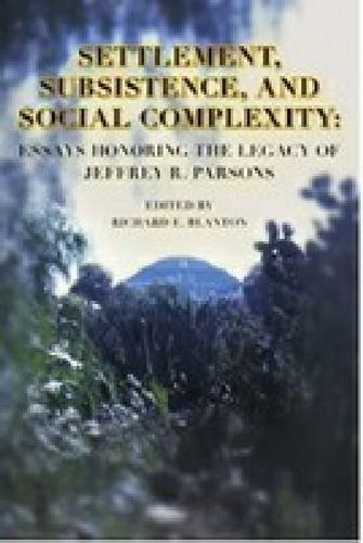 Settlement, Subsistence, and Social Complexity: Essays Honoring the Legacy of Jeffrey R. Parsons (Ideas, Debates and Perspectives)