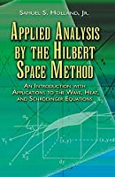 Applied Analysis by the Hilbert Space Method: An Introduction with Applications to the Wave, Heat, and Schroedinger Equations (Dover Books on Mathematics)