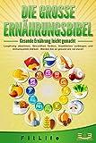 DIE GROSSE ERNHRUNGSBIBEL - Gesunde Ernhrung leicht gemacht: Langfristig abnehmen, Gesundheit frdern, Krankheiten vorbeugen und Immunsystem strken - Werden Sie so gesund wie nie zuvor!