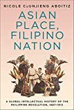 Asian Place, Filipino Nation: A Global Intellectual History of the Philippine Revolution, 1887–1912...