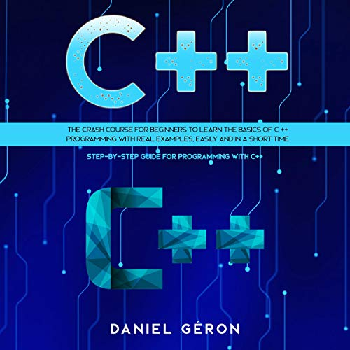 『C++: The Crash Course for Beginners to Learn the Basics of C++ Programming with Real Examples, Easily and in a Short Time』のカバーアート