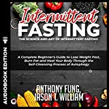 Intermittent Fasting: The Science and Art of Intermittent Fasting: A Complete Beginner's Guide to Lose Weight Fast, Burn Fat and Heal Your Body Through the Self-Cleansing Process of Autophagy