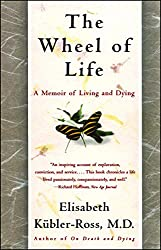 The Wheel of Life: A Memoir of Living and Dying by Elisabeth Keubler-Ross