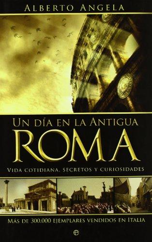 Un día en la Antigua Roma : vida cotidiana, secretos y curiosidades [Lingua spagnola]