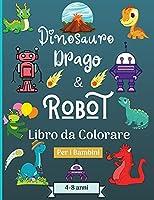 Dinosauro Draghi e Robot libro da colorare per bambini dai 4 agli 8 anni: Era stupefacente con questo libro da colorare per bambini di età adatta 4-8 anni con bellissimi disegni come robot, draghi e dinosauri per imparare e divertirsi! Perfetto come regalo!