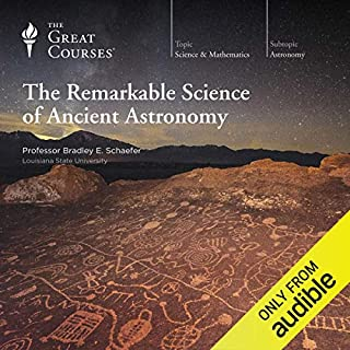 The Remarkable Science of Ancient Astronomy                   By:                                                                                                                                 Bradley E. Schaefer,                                                                                        The Great Courses                               Narrated by:                                                                                                                                 Bradley E. Schaefer                      Length: 11 hrs and 51 mins     Not rated yet     Overall 0.0