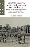 Sultan, Caliph, and the Renewer of the Faith: Aḥmad Lobbo, the Tārīkh al-fattāsh and the Making of an Islamic State in West Africa (African Studies, Series Number 148)