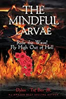 The Mindful Larvae: Ride the Wave! Fly High Out of Hell