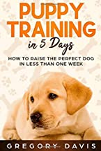 Puppy Training in 5 Days: How to Raise the Perfect Dog in Less Than One Week