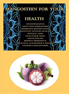 Mangosteen For Your Health: Antioxidants, Anti-inflammatory, Improves Blood Flow, Digestive System Health, Weight Loss, Healthier Skin, Anticancer, Boosts Immunity, Prevents Alzheimer's Disease