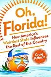 Oh, Florida!: How America's Weirdest State Influences The Rest Of The Country By Craig Pittman