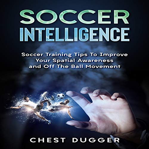 Soccer Intelligence: Soccer Training Tips to Improve Your Spatial Awareness and off the Ball Movement audiobook cover art