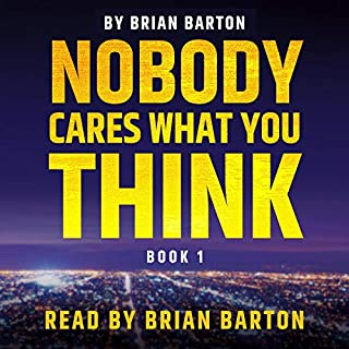 Nobody Cares What You Think, Book 1                   By:                                                                                                                                 Brian Barton                               Narrated by:                                                                                                                                 Brian Barton                      Length: 1 hr and 23 mins     Not rated yet     Overall 0.0