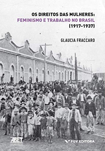 Os Direitos das Mulheres - Feminismo e Trabalho no Brasil (1917-1937)