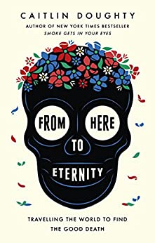 From Here to Eternity: Travelling the World to Find the Good Death by [Caitlin Doughty, Landis Blair]