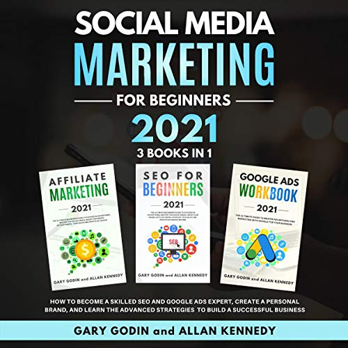 Social Media Marketing for Beginners 2021 3 Books in 1: How to Become a Skilled SEO and Google Ads Expert, Create a Personal Brand, and Learn the Advanced Strategies to Build a Successful Business