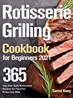 Rotisserie Grilling Cookbook for Beginners 2021: 365-Day New Tasty Rotisserie Recipes for Flavorful, Stress-free BBQ