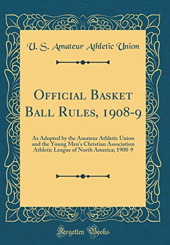 Official Basket Ball Rules, 1908-9: As Adopted by the Amateur Athletic Union and the Young Men's Christian Association Athletic League of North America; 1908-9 (Classic Reprint)