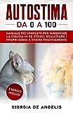 Autostima da 0 a 100: Il Manuale più Completo per Aumentare la Fiducia in sè Stessi, Realizzare i Propri Sogni e Vivere Positivamente | Esercizi Inclusi