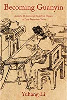 Becoming Guanyin: Artistic Devotion of Buddhist Women in Late Imperial China (Premodern East Asia: New Horizons)