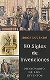 80 Siglos de Invenciones: Diccionario de los Inventos