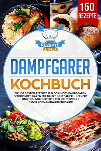 Dampfgarer Kochbuch: Die 150 besten Rezepte für gesundes Dampfgaren. Schonendes Garen mit Dampf im Steamer – Leckere und gesunde Gerichte für die schnelle Küche (inkl. Nähwertangaben)