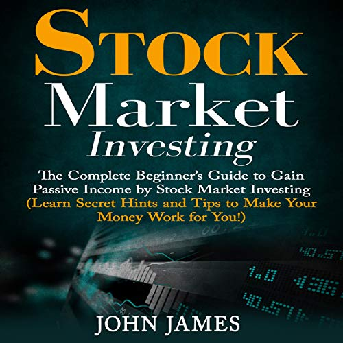 Stock Market Investing: The Complete Beginner's Guide to Gain Passive Income by Stock Market Investing audiobook cover art