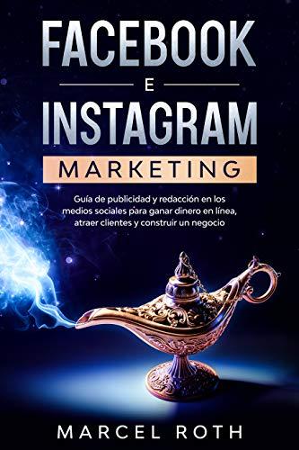 Facebook e Instagram Marketing: Guía de publicidad y redacción en los medios sociales para ganar dinero en línea, atraer clientes y construir un negocio
