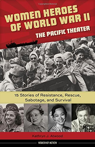 Women Heroes of World War II--The Pacific Theater: 15 Stories of Resistance, Rescue, Sabotage, and Survival (Women of Action)