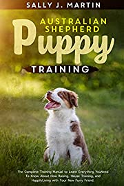 Australian Shepherd puppy training : The Complete Training Manual to Learn Everything You Need To Know About How Raising, House Training, and Happily Living with Your New Furry Friend.