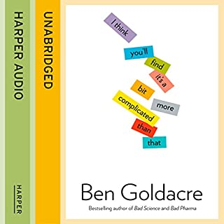 I Think You'll Find It's a Bit More Complicated Than That                   By:                                                                                                                                 Ben Goldacre                               Narrated by:                                                                                                                                 Ben Goldacre and Jot Davies                      Length: 12 hrs and 44 mins     284 ratings     Overall 4.4