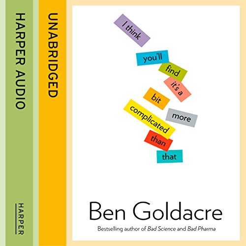 I Think You'll Find It's a Bit More Complicated Than That                   By:                                                                                                                                 Ben Goldacre                               Narrated by:                                                                                                                                 Ben Goldacre and Jot Davies                      Length: 12 hrs and 44 mins     281 ratings     Overall 4.4
