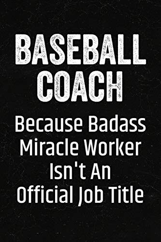 Baseball Coach Because Badass Miracle Worker Isn't an Official Job Title: Black Lined Journal Soft Cover Notebook for Baseball Coaches, Player Appreciation, End of Season Appreciation Gift