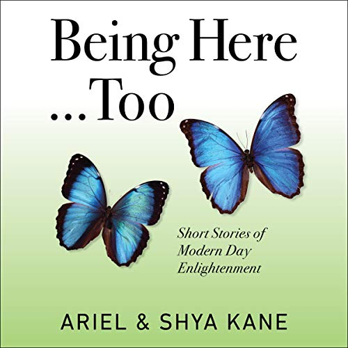 Being Here...Too: Short Stories of Modern Day Enlightenment Audiobook By Ariel and Shya Kane cover art