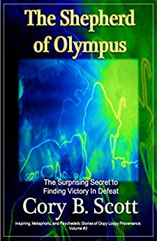 The Shepherd of Olympus: The Surprising Secret to Finding Victory in Defeat (Inspiring, Metaphoric, and Psychedelic Stories of Oopy Loopy Provenance Book 2) by [Cory B. Scott]