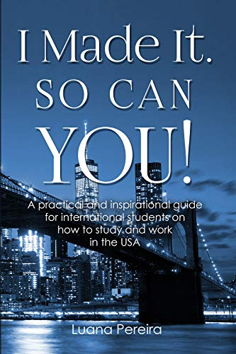 I Made It. So Can YOU!: A practical and inspirational guide for international students on how to study and work in the USA (English Edition)