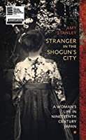 Stranger in the Shogun's City: A Woman's Life in Nineteenth-Century Japan