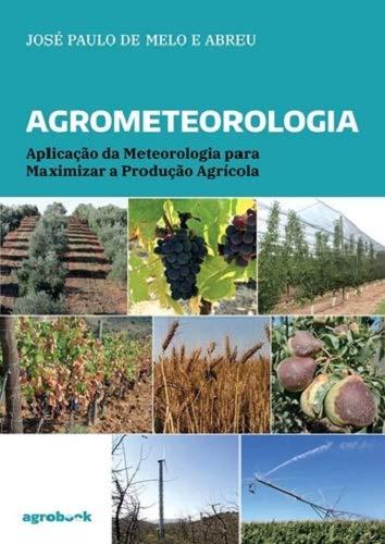Agrometeorologia. Aplicação da Meteorologia Para Maximizar a Produção Agrícola