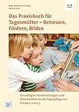 Das Praxisbuch für Tagesmütter - Betreuen, Fördern, Bilden: Grundlagen, Handreichungen und Arbeitshilfen für die Tagespflege von Kindern unter 3