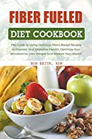 Fiber Fueled Diet Cookbook: The Guide to Using Delicious Plant-Based Recipes to Improve Your Digestive Health, Optimize Your Microbiome, Lose Weight and Restore Your Health