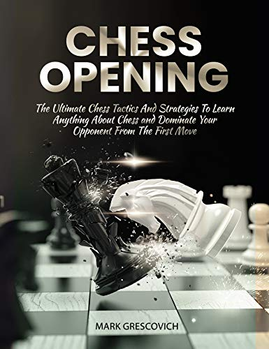 Chess Opening: The Ultimate Chess Tactics and Strategies To Learn Anything About Chess and Dominate your Opponent (English Edition)