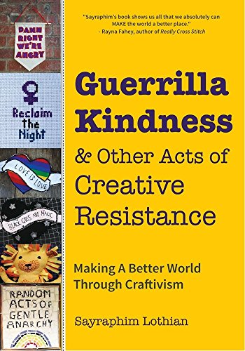 Guerrilla Kindness and Other Acts of Creative Resistance: Making a Better World Through Craftivism (Knitting Patterns, Embroidery, Subversive and Sassy Cross Stitch, Feminism, and Gender Equality)